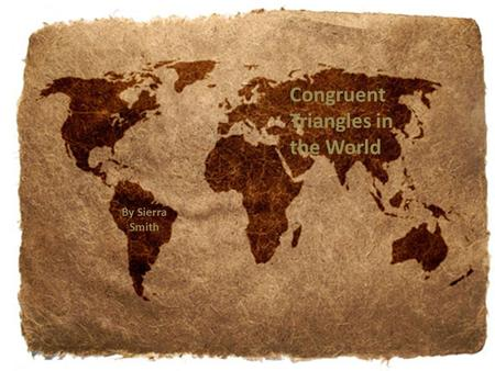 Congruent Triangles in the World By Sierra Smith.
