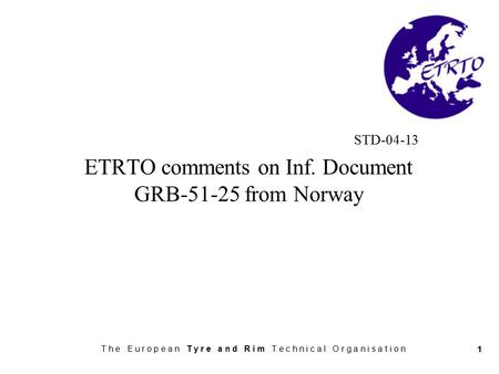 T h e E u r o p e a n T y r e a n d R i m T e c h n i c a l O r g a n i s a t i o n 1 STD-04-13 ETRTO comments on Inf. Document GRB-51-25 from Norway.