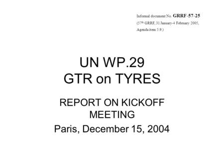 UN WP.29 GTR on TYRES REPORT ON KICKOFF MEETING Paris, December 15, 2004 Informal document No. GRRF-57-25 (57 th GRRF, 31 January-4 February 2005, Agenda.