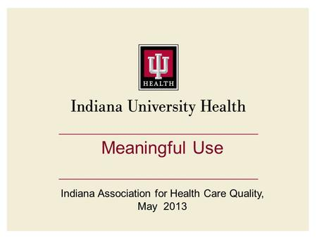 Meaningful Use Indiana Association for Health Care Quality, May 2013.