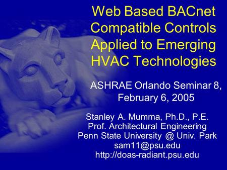 Web Based BACnet Compatible Controls Applied to Emerging HVAC Technologies Stanley A. Mumma, Ph.D., P.E. Prof. Architectural Engineering Penn State University.