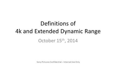 Definitions of 4k and Extended Dynamic Range October 15 th, 2014 Sony Pictures Confidential – Internal Use Only.
