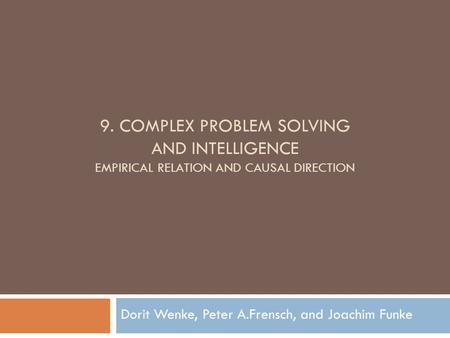 9. COMPLEX PROBLEM SOLVING AND INTELLIGENCE EMPIRICAL RELATION AND CAUSAL DIRECTION Dorit Wenke, Peter A.Frensch, and Joachim Funke.