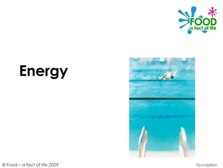 © Food – a fact of life 2009 Energy Foundation. © Food – a fact of life 2009 Learning objectives To define energy and explain why it is needed. To identify.
