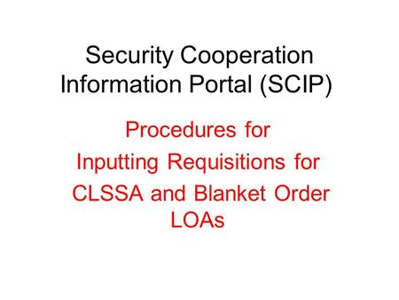 Security Cooperation Information Portal (SCIP) Procedures for Inputting Requisitions for CLSSA and Blanket Order LOAs.