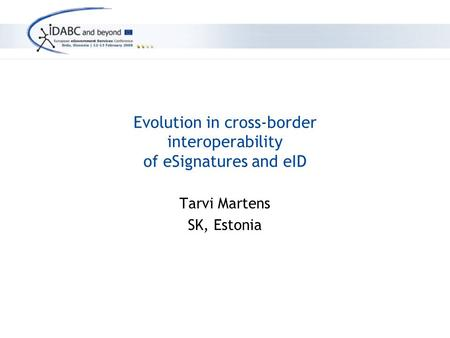 Evolution in cross-border interoperability of eSignatures and eID Tarvi Martens SK, Estonia.