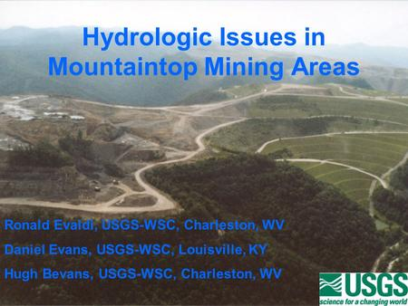 Hydrologic Issues in Mountaintop Mining Areas Ronald Evaldi, USGS-WSC, Charleston, WV Daniel Evans, USGS-WSC, Louisville, KY Hugh Bevans, USGS-WSC, Charleston,