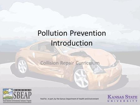 Pollution Prevention Introduction Collision Repair Curriculum Paid for, in part, by the Kansas Department of Health and Environment.