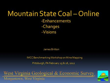 Mountain State Coal – Online -Enhancements -Changes -Visions IMCC Benchmarking Workshop on Mine Mapping Pittsburgh, PA February 15 & 16, 2012 James Britton.
