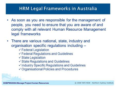 BSBPMG506A Manage Project Human Resources HRM Legal Frameworks in Australia As soon as you are responsible for the management of people, you need to ensure.