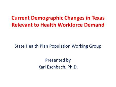 Current Demographic Changes in Texas Relevant to Health Workforce Demand State Health Plan Population Working Group Presented by Karl Eschbach, Ph.D.