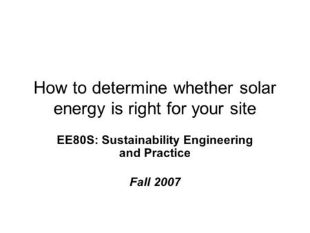 How to determine whether solar energy is right for your site EE80S: Sustainability Engineering and Practice Fall 2007.