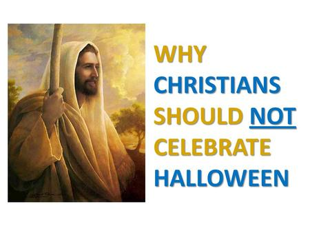 WHY CHRISTIANS SHOULD NOT CELEBRATE HALLOWEEN. Halloween has strong roots in paganism Closely connected with the worship of Satan dark things light of.