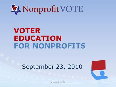 Nonprofit VOTE VOTER EDUCATION FOR NONPROFITS September 23, 2010.