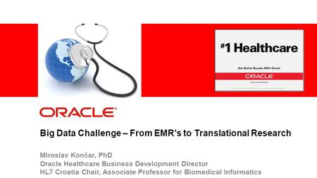 1 © 2012 Oracle Corporation – Proprietary and Confidential Big Data Challenge – From EMR's to Translational Research Miroslav Končar, PhD Oracle Healthcare.