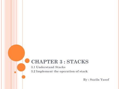 CHAPTER 3 : STACKS 3.1 Understand Stacks 3.2 Implement the operation of stack By : Suzila Yusof.