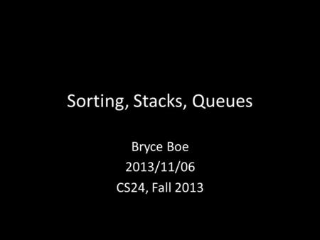 Sorting, Stacks, Queues Bryce Boe 2013/11/06 CS24, Fall 2013.