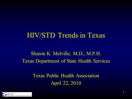 1 HIV/STD Trends in Texas Sharon K. Melville, M.D., M.P.H. Texas Department of State Health Services Texas Public Health Association April 22, 2010.