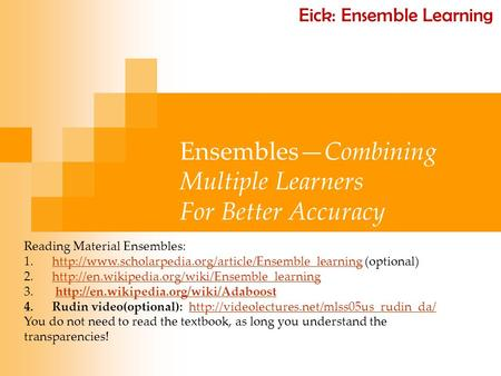 Ensembles—Combining Multiple Learners For Better Accuracy Reading Material Ensembles: 1.http://www.scholarpedia.org/article/Ensemble_learning (optional)http://www.scholarpedia.org/article/Ensemble_learning.