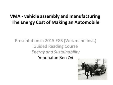 VMA - vehicle assembly and manufacturing The Energy Cost of Making an Automobile Presentation in 2015 FGS (Weizmann Inst.) Guided Reading Course Energy.