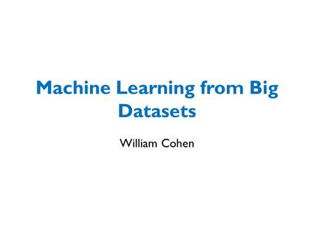 Machine Learning from Big Datasets William Cohen.