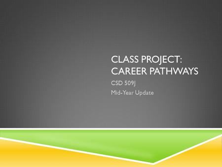 CLASS PROJECT: CAREER PATHWAYS CSD 509J Mid-Year Update.