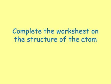 Complete the worksheet on the structure of the atom