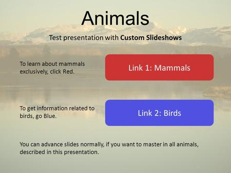Animals Test presentation with Custom Slideshows Link 2: Birds Link 1: Mammals To learn about mammals exclusively, click Red. To get information related.