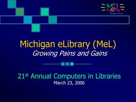 Michigan eLibrary (MeL) Growing Pains and Gains 21 st Annual Computers in Libraries March 23, 2006.