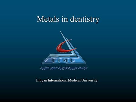 Metals in dentistry Libyan International Medical University.
