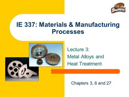 IE 337: Materials & Manufacturing Processes Lecture 3: Metal Alloys and Heat Treatment Chapters 3, 6 and 27.