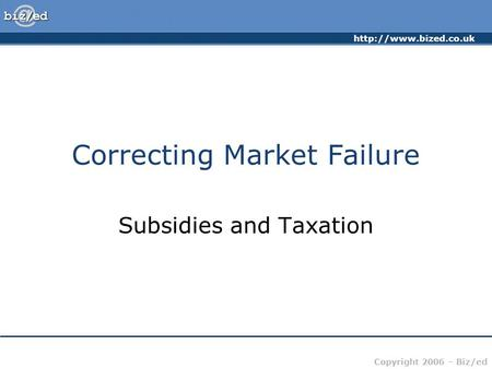Copyright 2006 – Biz/ed Correcting Market Failure Subsidies and Taxation.