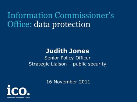 Information Commissioner's Office: data protection Judith Jones Senior Policy Officer Strategic Liaison – public security 16 November 2011.