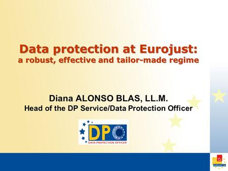 Data protection at Eurojust: a robust, effective and tailor-made regime Diana ALONSO BLAS, LL.M. Head of the DP Service/Data Protection Officer.