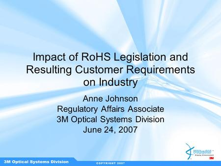 Impact of RoHS Legislation and Resulting Customer Requirements on Industry Anne Johnson Regulatory Affairs Associate 3M Optical Systems Division June 24,