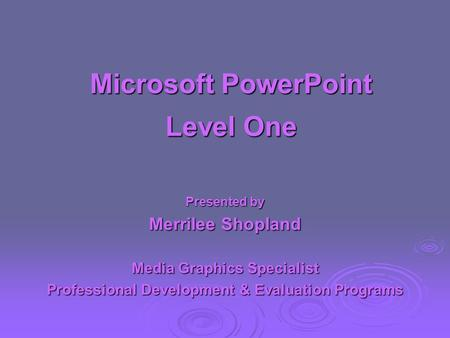 Microsoft PowerPoint Level One Presented by Merrilee Shopland Media Graphics Specialist Professional Development & Evaluation Programs.