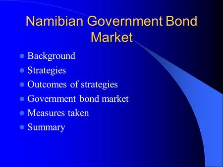 Namibian Government Bond Market Background Strategies Outcomes of strategies Government bond market Measures taken Summary.