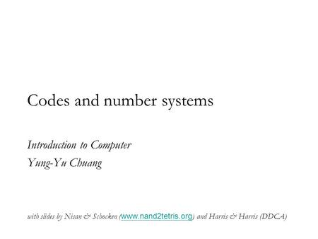 Codes and number systems Introduction to Computer Yung-Yu Chuang with slides by Nisan & Schocken ( www.nand2tetris.org ) and Harris & Harris (DDCA) www.nand2tetris.org.