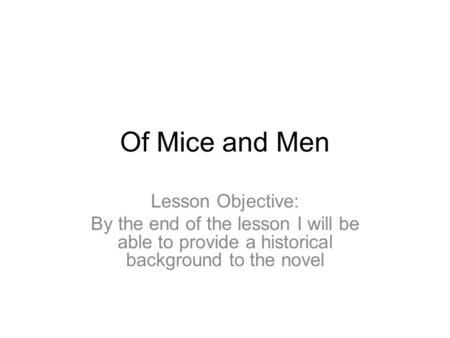 Of Mice and Men Lesson Objective: By the end of the lesson I will be able to provide a historical background to the novel.