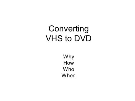 Converting VHS to DVD Why How Who When. How Hire a commercial firm to do it Do it yourself Honestech VHS to DVD 3.0 or later (~$50.00 at Fry's) Any other.