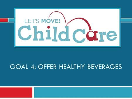 GOAL 4: OFFER HEALTHY BEVERAGES. Learning Objectives 1) Understand Let's Move! Child Care Goal 4 and best practices for beverages 2) Know the benefits.