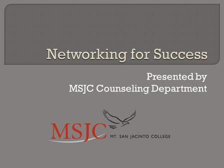 Presented by MSJC Counseling Department.  Networking: what is it?  Why is networking important?  Networking myths  Everyone can be a successful networker.