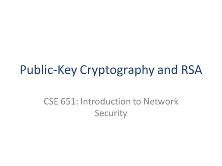Public-Key Cryptography and RSA CSE 651: Introduction to Network Security.