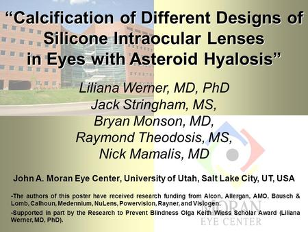 """Calcification of Different Designs of Silicone Intraocular Lenses in Eyes with Asteroid Hyalosis"" Liliana Werner, MD, PhD Jack Stringham, MS, Bryan Monson,"