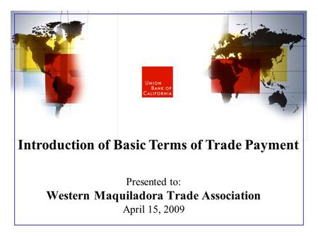 Presented to: Western Maquiladora Trade Association April 15, 2009 Introduction of Basic Terms of Trade Payment.