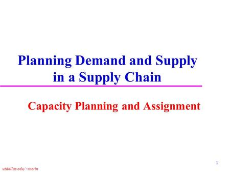 Utdallas.edu/~metin 1 Planning Demand and Supply in a Supply Chain Capacity Planning and Assignment.