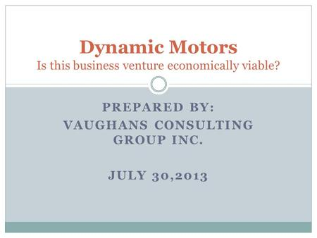 PREPARED BY: VAUGHANS CONSULTING GROUP INC. JULY 30,2013 Dynamic Motors Is this business venture economically viable?