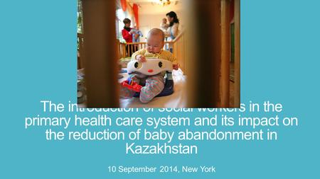 The introduction of social workers in the primary health care system and its impact on the reduction of baby abandonment in Kazakhstan 10 September 2014,