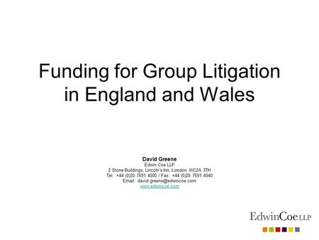 Funding for Group Litigation in England and Wales David Greene Edwin Coe LLP 2 Stone Buildings, Lincoln's Inn, London WC2A 3TH Tel: +44 (0)20 7691 4000.
