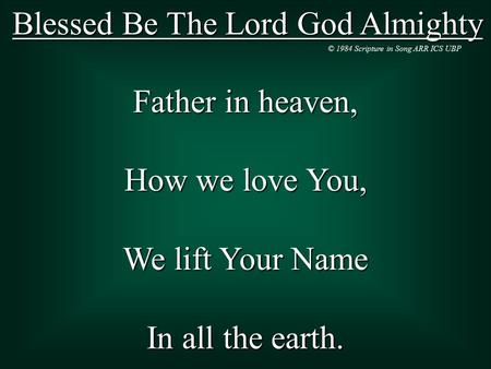 Blessed Be The Lord God Almighty Father in heaven, How we love You, We lift Your Name In all the earth. © 1984 Scripture in Song ARR ICS UBP.